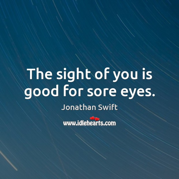 The sight of you is good for sore eyes. Image