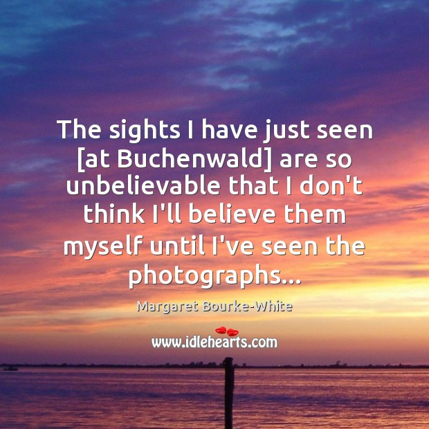 The sights I have just seen [at Buchenwald] are so unbelievable that Margaret Bourke-White Picture Quote