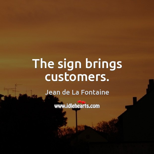The sign brings customers. Jean de La Fontaine Picture Quote