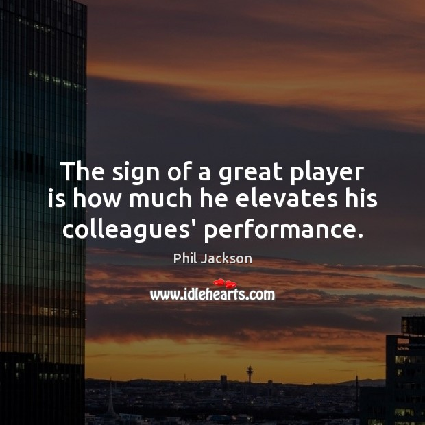 Image, The sign of a great player is how much he elevates his colleagues' performance.