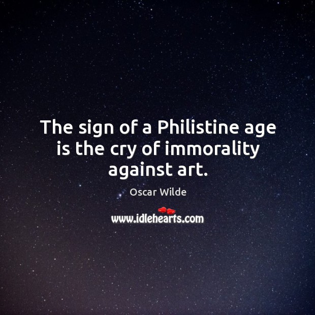 Image, The sign of a philistine age is the cry of immorality against art.