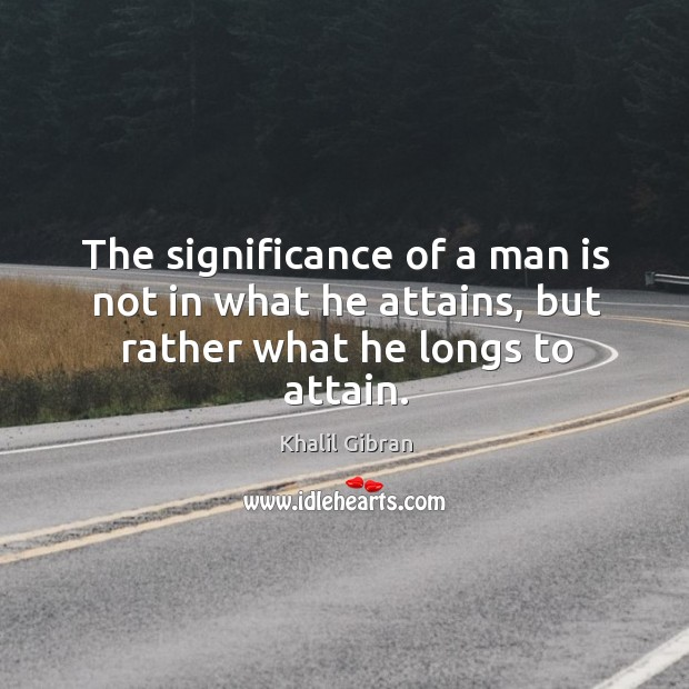 Image, The significance of a man is not in what he attains, but rather what he longs to attain.