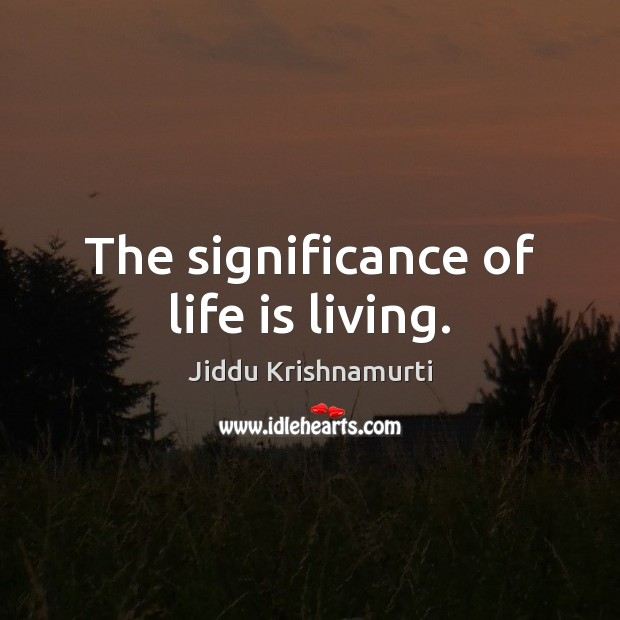 The significance of life is living. Jiddu Krishnamurti Picture Quote