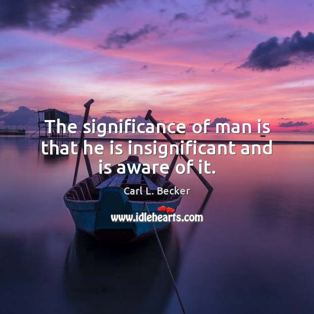 The significance of man is that he is insignificant and is aware of it. Image