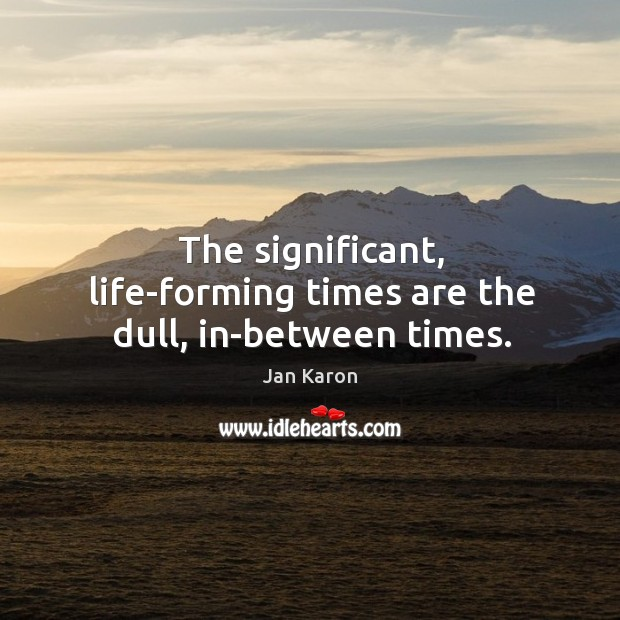 The significant, life-forming times are the dull, in-between times. Jan Karon Picture Quote