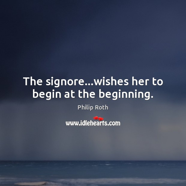 The signore…wishes her to begin at the beginning. Philip Roth Picture Quote