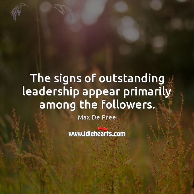 The signs of outstanding leadership appear primarily among the followers. Image