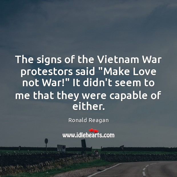 "The signs of the Vietnam War protestors said ""Make Love not War!"" Ronald Reagan Picture Quote"