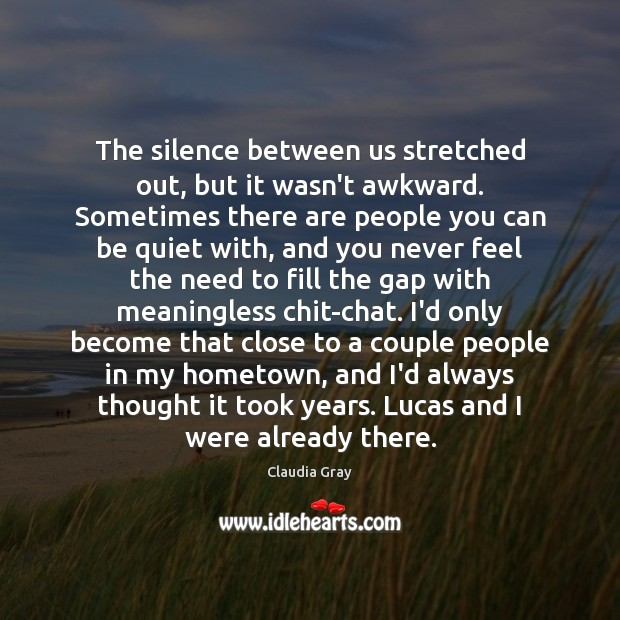 The silence between us stretched out, but it wasn't awkward. Sometimes there Image