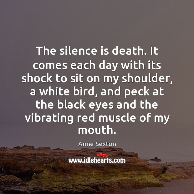 The silence is death. It comes each day with its shock to Anne Sexton Picture Quote