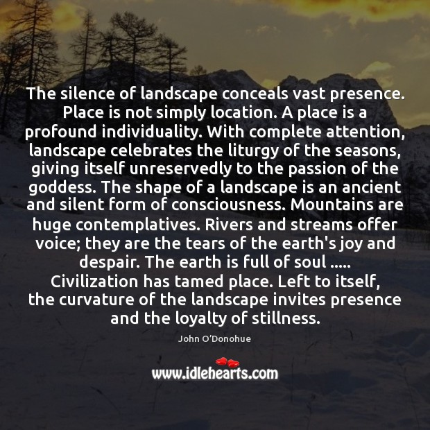The silence of landscape conceals vast presence. Place is not simply location. John O'Donohue Picture Quote