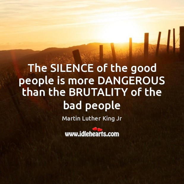 The SILENCE of the good people is more DANGEROUS than the BRUTALITY of the bad people Image