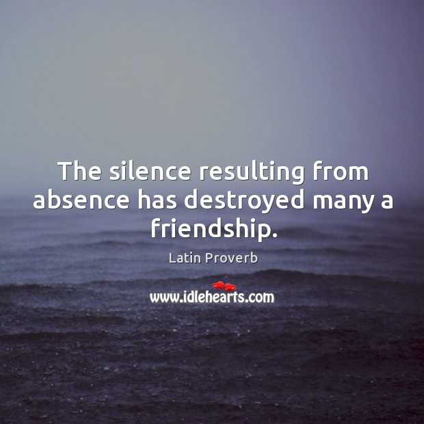 Image, The silence resulting from absence has destroyed many a friendship.