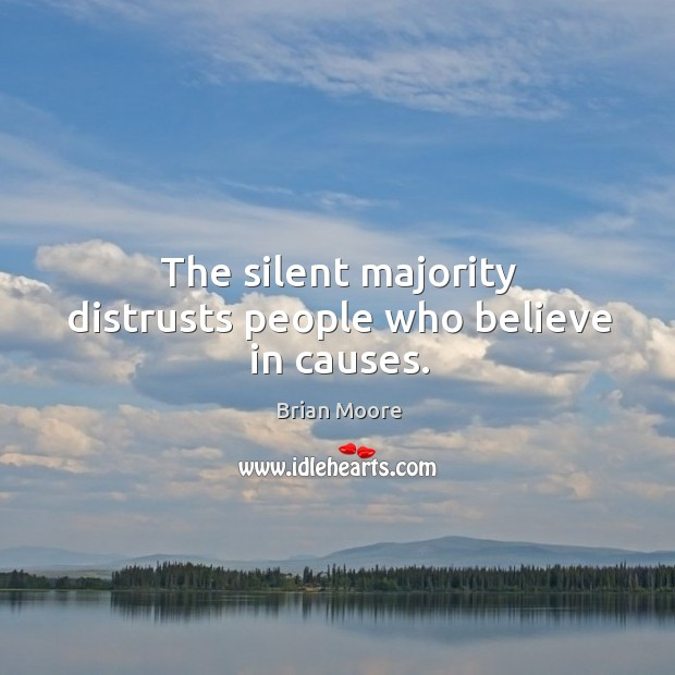 The silent majority distrusts people who believe in causes. Image