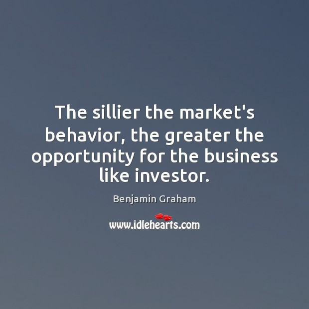 The sillier the market's behavior, the greater the opportunity for the business Behavior Quotes Image