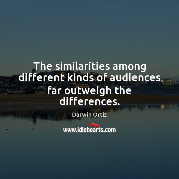 The similarities among different kinds of audiences far outweigh the differences. Image