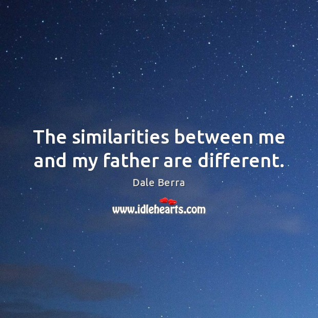 The similarities between me and my father are different. Image