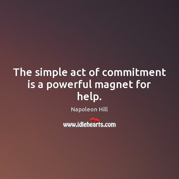 The simple act of commitment is a powerful magnet for help. Napoleon Hill Picture Quote