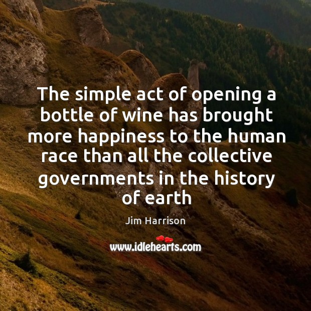 The simple act of opening a bottle of wine has brought more Jim Harrison Picture Quote