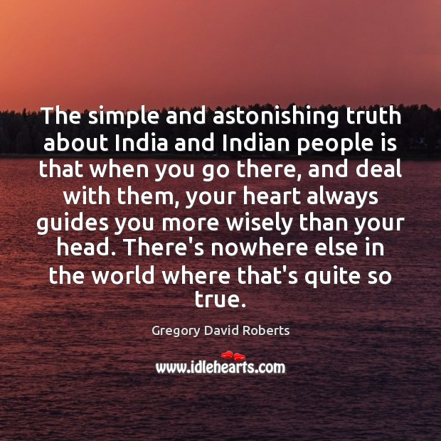 The simple and astonishing truth about India and Indian people is that Gregory David Roberts Picture Quote