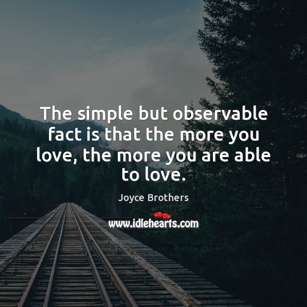 The simple but observable fact is that the more you love, the more you are able to love. Joyce Brothers Picture Quote