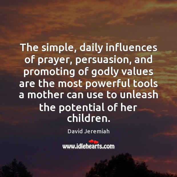 The simple, daily influences of prayer, persuasion, and promoting of Godly values David Jeremiah Picture Quote