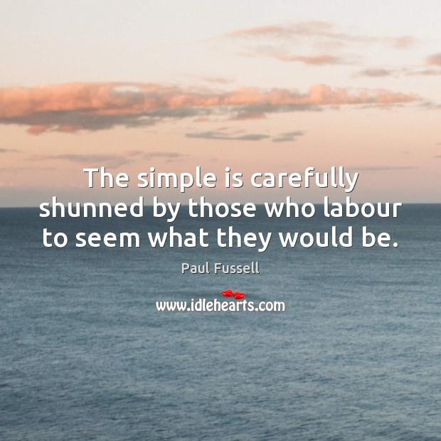 The simple is carefully shunned by those who labour to seem what they would be. Paul Fussell Picture Quote