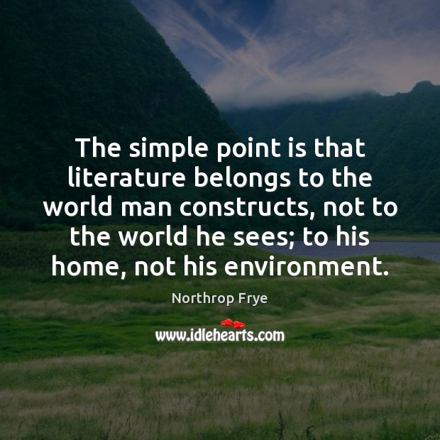 The simple point is that literature belongs to the world man constructs, Northrop Frye Picture Quote