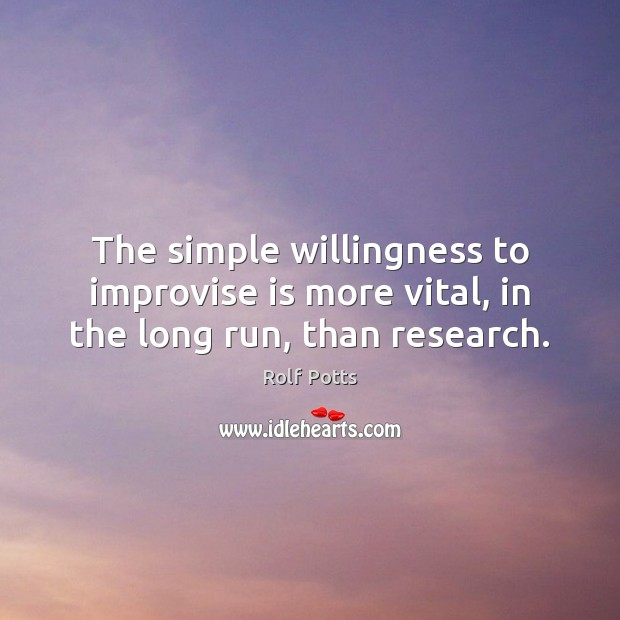 The simple willingness to improvise is more vital, in the long run, than research. Rolf Potts Picture Quote