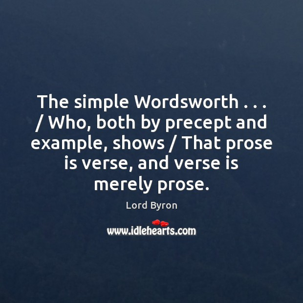 The simple Wordsworth . . . / Who, both by precept and example, shows / That prose Image