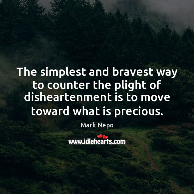 The simplest and bravest way to counter the plight of disheartenment is Mark Nepo Picture Quote