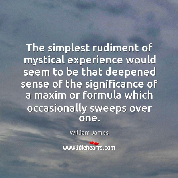 The simplest rudiment of mystical experience would seem to be that deepened Image