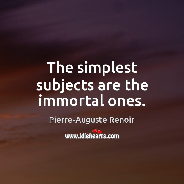 The simplest subjects are the immortal ones. Pierre-Auguste Renoir Picture Quote