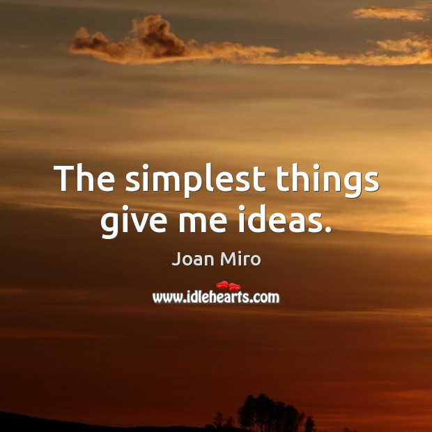 The simplest things give me ideas. Joan Miro Picture Quote