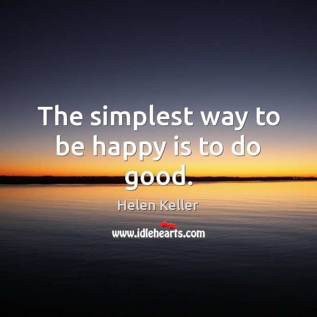 The simplest way to be happy is to do good. Helen Keller Picture Quote
