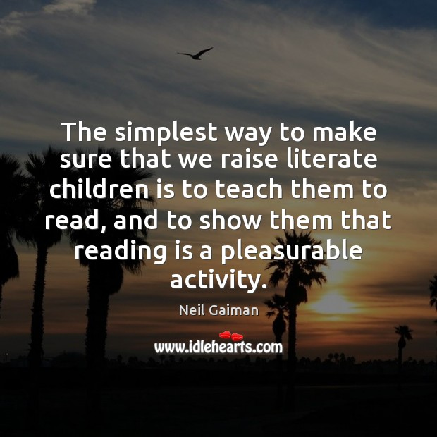 The simplest way to make sure that we raise literate children is Neil Gaiman Picture Quote