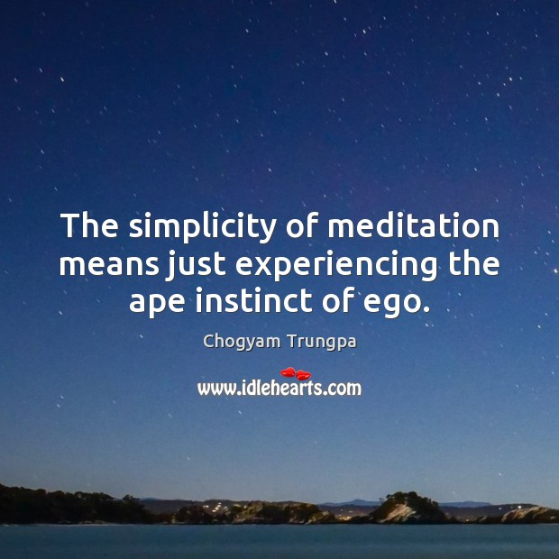 The simplicity of meditation means just experiencing the ape instinct of ego. Chogyam Trungpa Picture Quote
