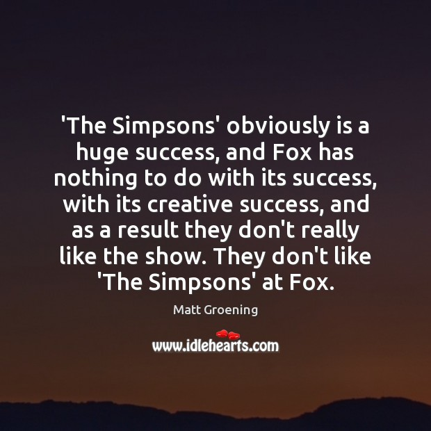 'The Simpsons' obviously is a huge success, and Fox has nothing to Matt Groening Picture Quote