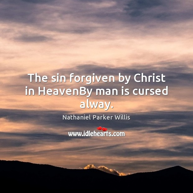 The sin forgiven by Christ in HeavenBy man is cursed alway. Image
