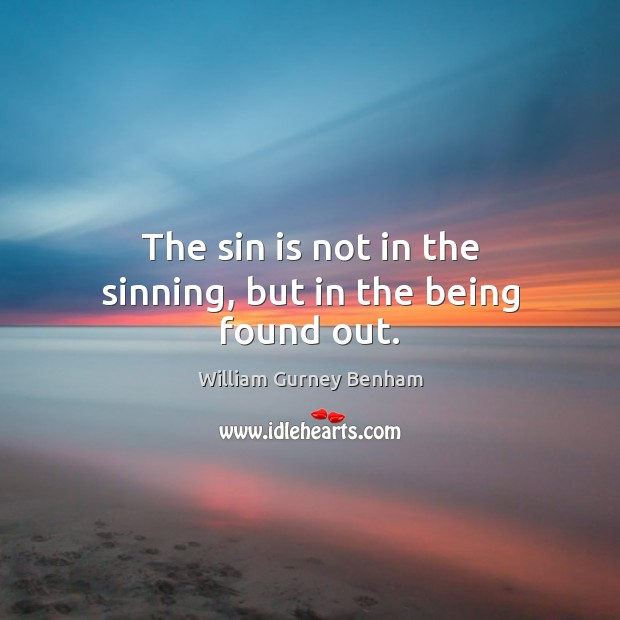 The sin is not in the sinning, but in the being found out. Image