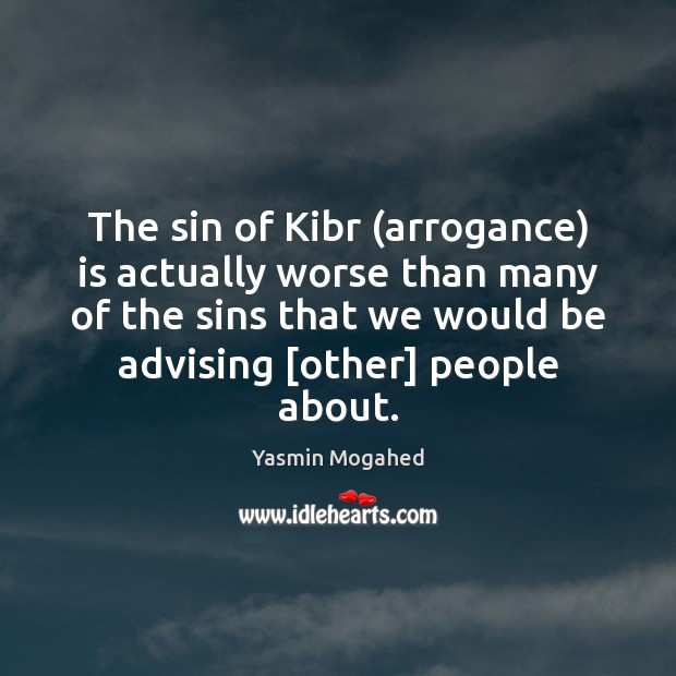 The sin of Kibr (arrogance) is actually worse than many of the Yasmin Mogahed Picture Quote