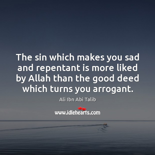The sin which makes you sad and repentant is more liked by Ali Ibn Abi Talib Picture Quote