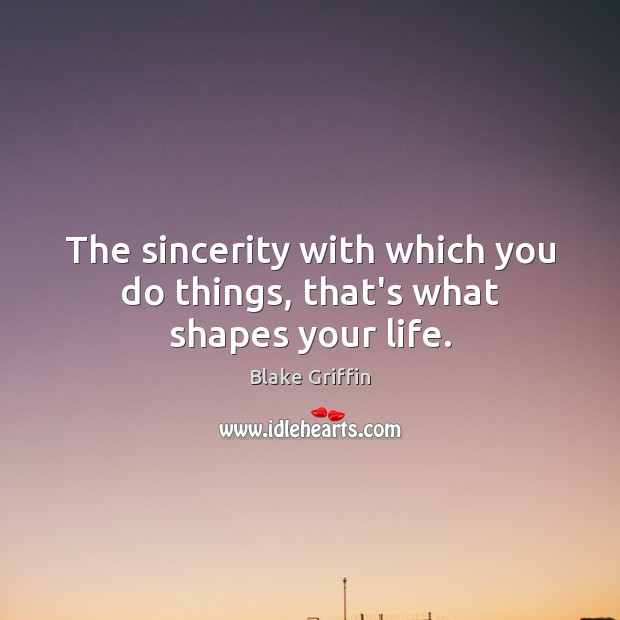 The sincerity with which you do things, that's what shapes your life. Image