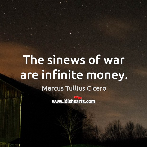 The sinews of war are infinite money. Image
