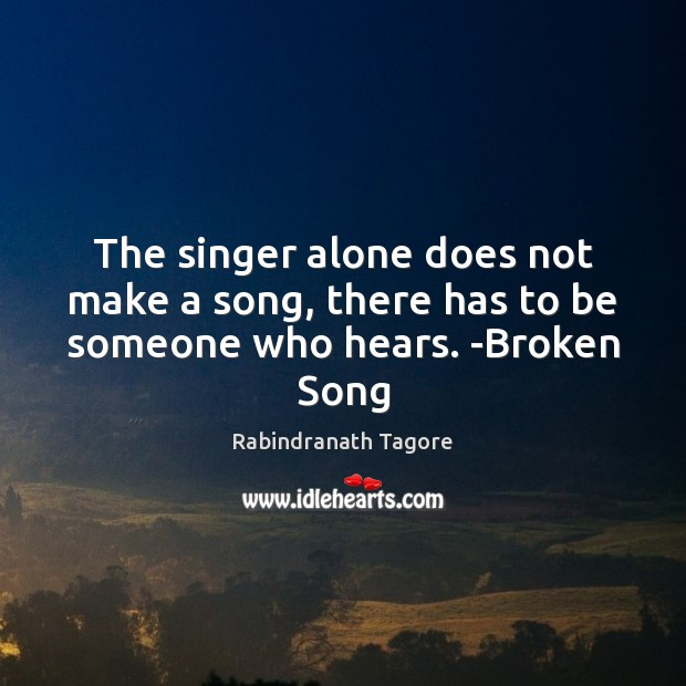 Image, The singer alone does not make a song, there has to be someone who hears. -Broken Song