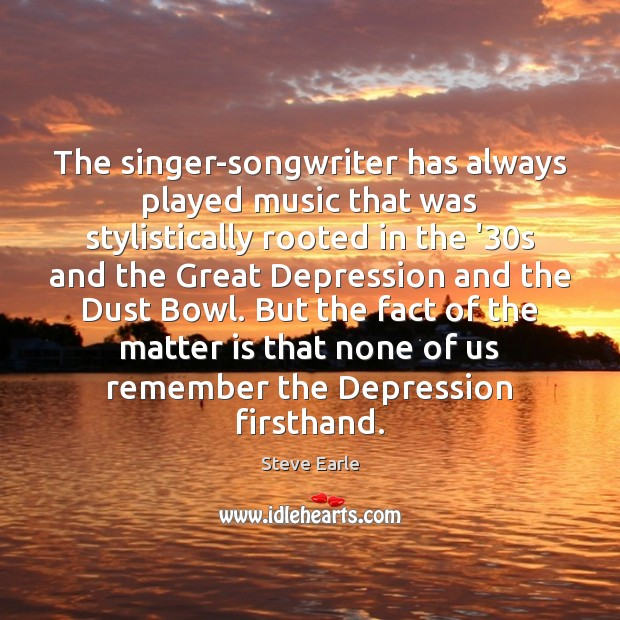 The singer-songwriter has always played music that was stylistically rooted in the Steve Earle Picture Quote