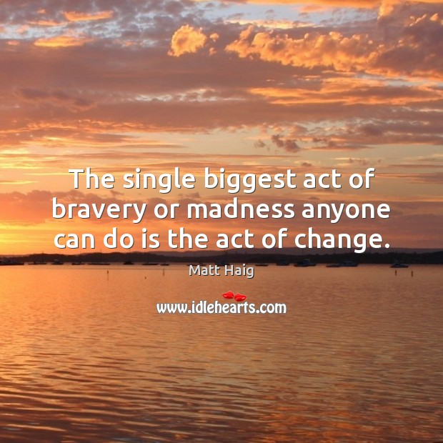 Image, The single biggest act of bravery or madness anyone can do is the act of change.