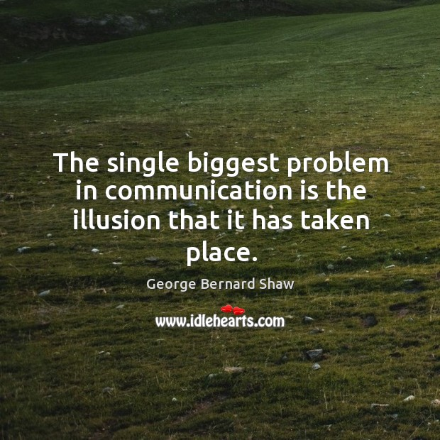 Image, The single biggest problem in communication is the illusion that it has taken place.