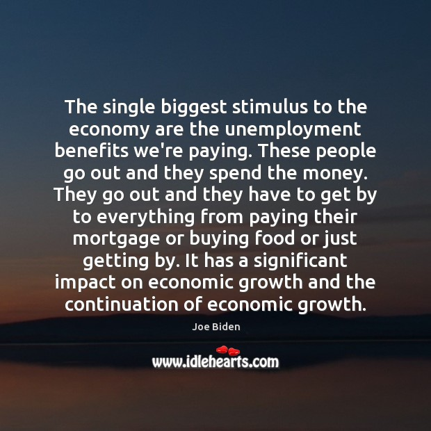 The single biggest stimulus to the economy are the unemployment benefits we're Image