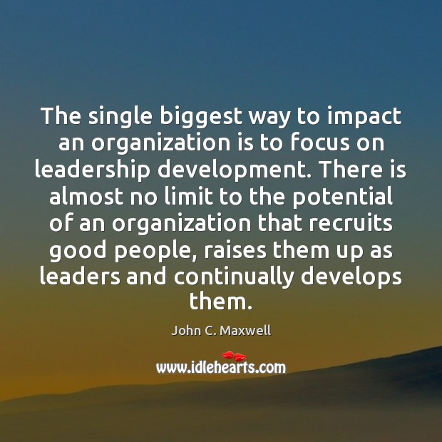 The single biggest way to impact an organization is to focus on John C. Maxwell Picture Quote